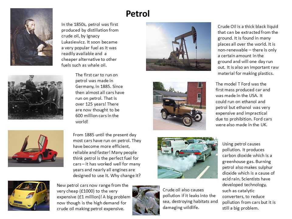 Petrol The first car to run on petrol was made in Germany, in 1885.