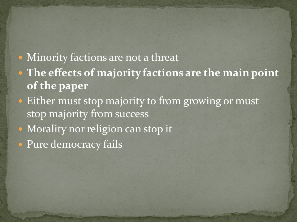 Minority factions are not a threat The effects of majority factions are the main point of the paper Either must stop majority to from growing or must