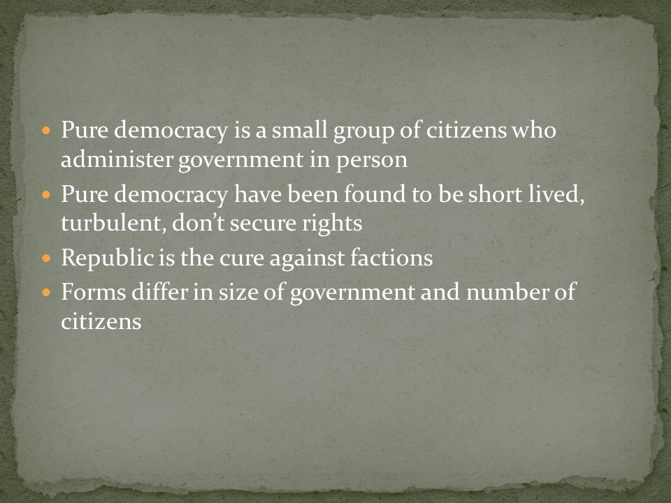 Pure democracy is a small group of citizens who administer government in person Pure democracy have been found to be short lived, turbulent, don't sec