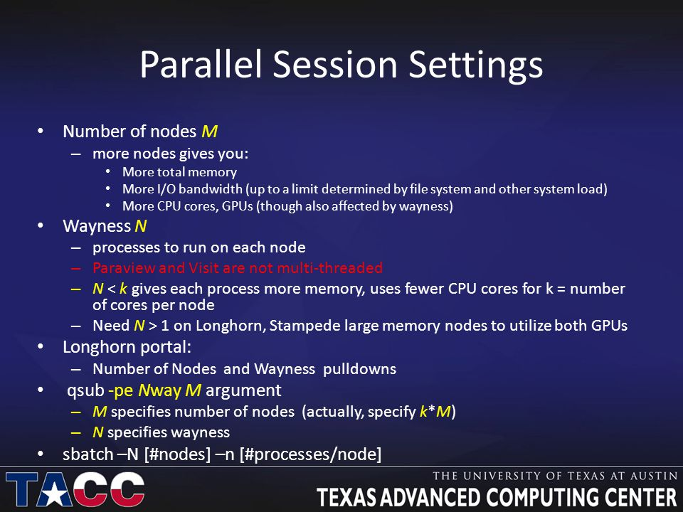 Parallel Session Settings Number of nodes M – more nodes gives you: More total memory More I/O bandwidth (up to a limit determined by file system and other system load) More CPU cores, GPUs (though also affected by wayness) Wayness N – processes to run on each node – Paraview and Visit are not multi-threaded – N < k gives each process more memory, uses fewer CPU cores for k = number of cores per node – Need N > 1 on Longhorn, Stampede large memory nodes to utilize both GPUs Longhorn portal: – Number of Nodes and Wayness pulldowns qsub -pe Nway M argument – M specifies number of nodes (actually, specify k*M) – N specifies wayness sbatch –N [#nodes] –n [#processes/node]