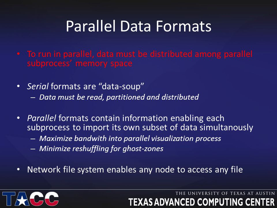 Parallel Data Formats To run in parallel, data must be distributed among parallel subprocess' memory space Serial formats are data-soup – Data must be read, partitioned and distributed Parallel formats contain information enabling each subprocess to import its own subset of data simultanously – Maximize bandwith into parallel visualization process – Minimize reshuffling for ghost-zones Network file system enables any node to access any file