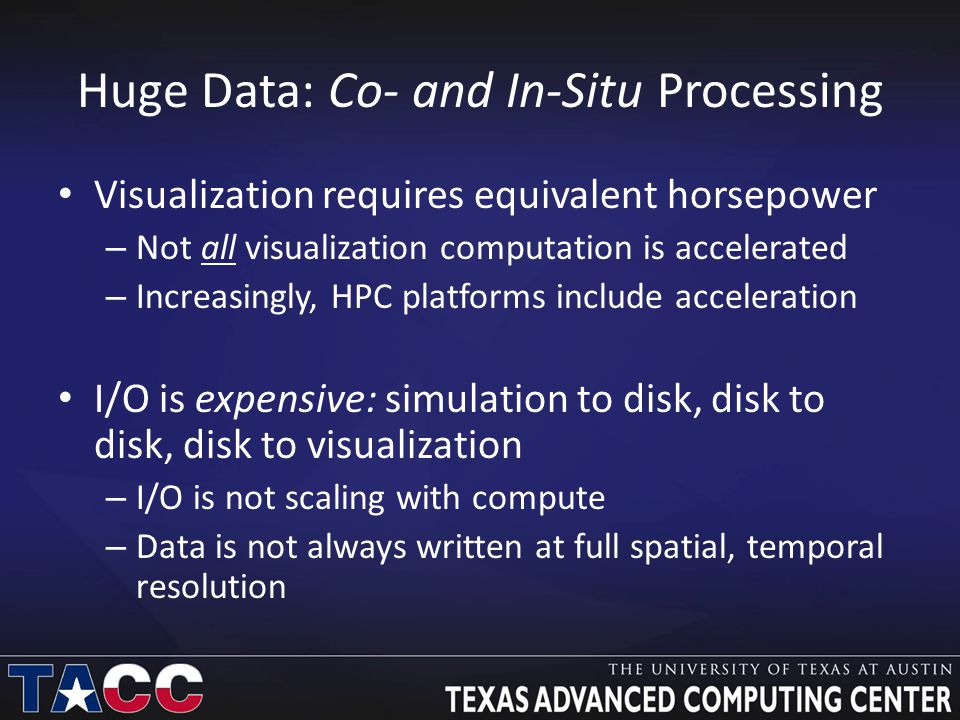 Huge Data: Co- and In-Situ Processing Visualization requires equivalent horsepower – Not all visualization computation is accelerated – Increasingly, HPC platforms include acceleration I/O is expensive: simulation to disk, disk to disk, disk to visualization – I/O is not scaling with compute – Data is not always written at full spatial, temporal resolution