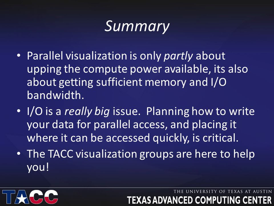 Summary Parallel visualization is only partly about upping the compute power available, its also about getting sufficient memory and I/O bandwidth.