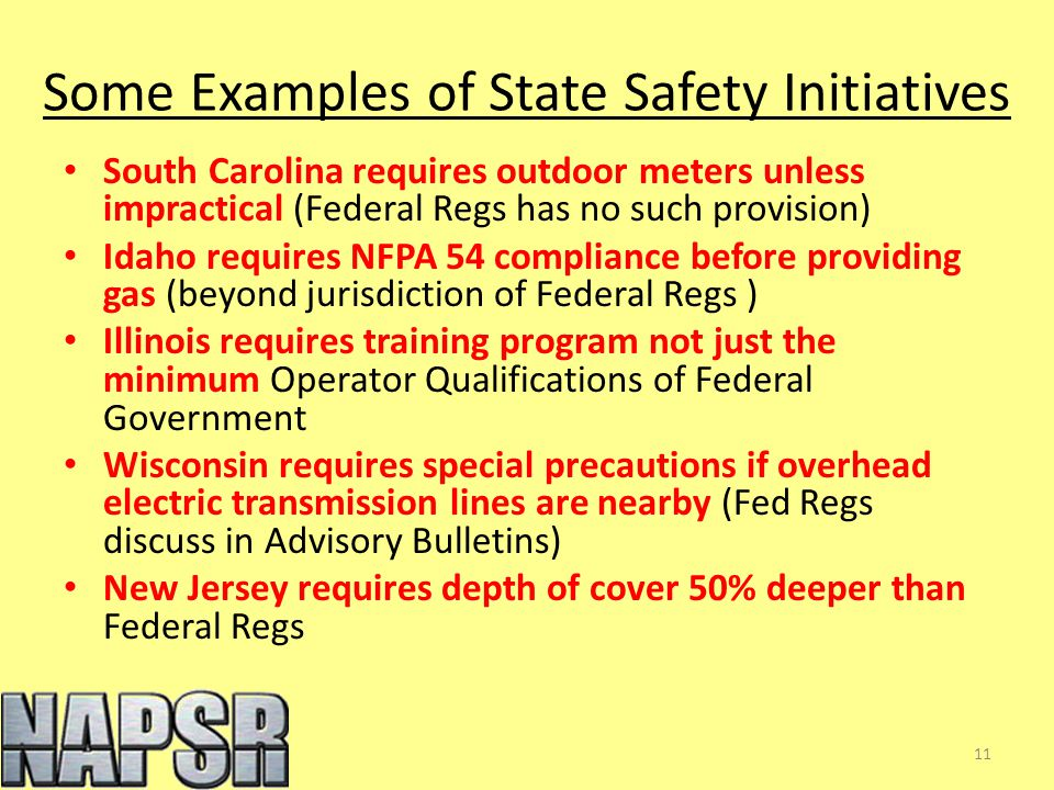 Some Examples of State Safety Initiatives South Carolina requires outdoor meters unless impractical (Federal Regs has no such provision) Idaho requires NFPA 54 compliance before providing gas (beyond jurisdiction of Federal Regs ) Illinois requires training program not just the minimum Operator Qualifications of Federal Government Wisconsin requires special precautions if overhead electric transmission lines are nearby (Fed Regs discuss in Advisory Bulletins) New Jersey requires depth of cover 50% deeper than Federal Regs 11