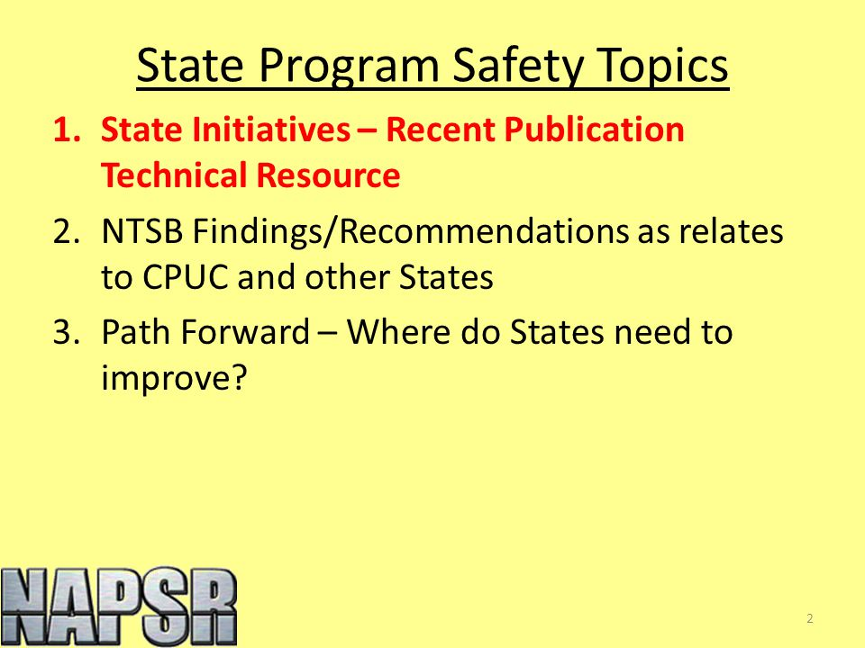 State Program Safety Topics 1.State Initiatives – Recent Publication Technical Resource 2.NTSB Findings/Recommendations as relates to CPUC and other States 3.Path Forward – Where do States need to improve.