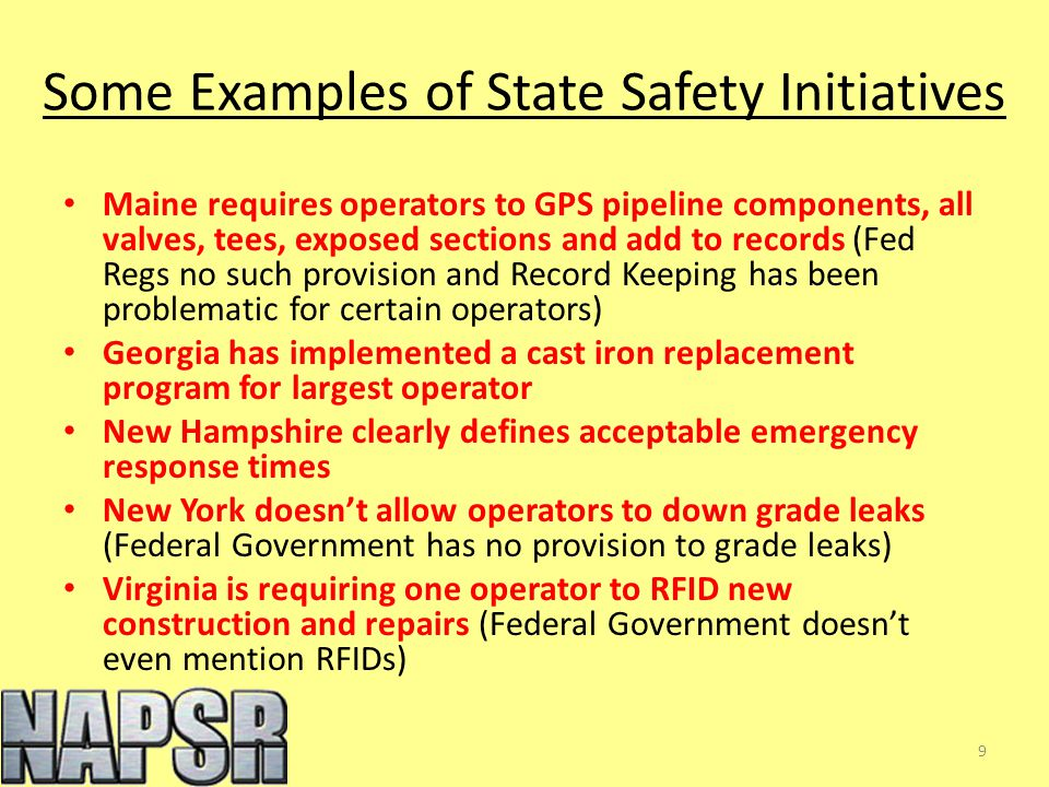 Some Examples of State Safety Initiatives Maine requires operators to GPS pipeline components, all valves, tees, exposed sections and add to records (Fed Regs no such provision and Record Keeping has been problematic for certain operators) Georgia has implemented a cast iron replacement program for largest operator New Hampshire clearly defines acceptable emergency response times New York doesn't allow operators to down grade leaks (Federal Government has no provision to grade leaks) Virginia is requiring one operator to RFID new construction and repairs (Federal Government doesn't even mention RFIDs) 9