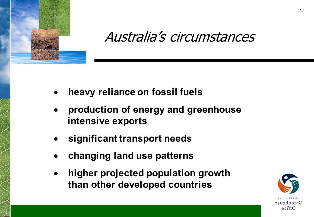 12 Australia's circumstances  heavy reliance on fossil fuels  production of energy and greenhouse intensive exports  significant transport needs  changing land use patterns  higher projected population growth than other developed countries