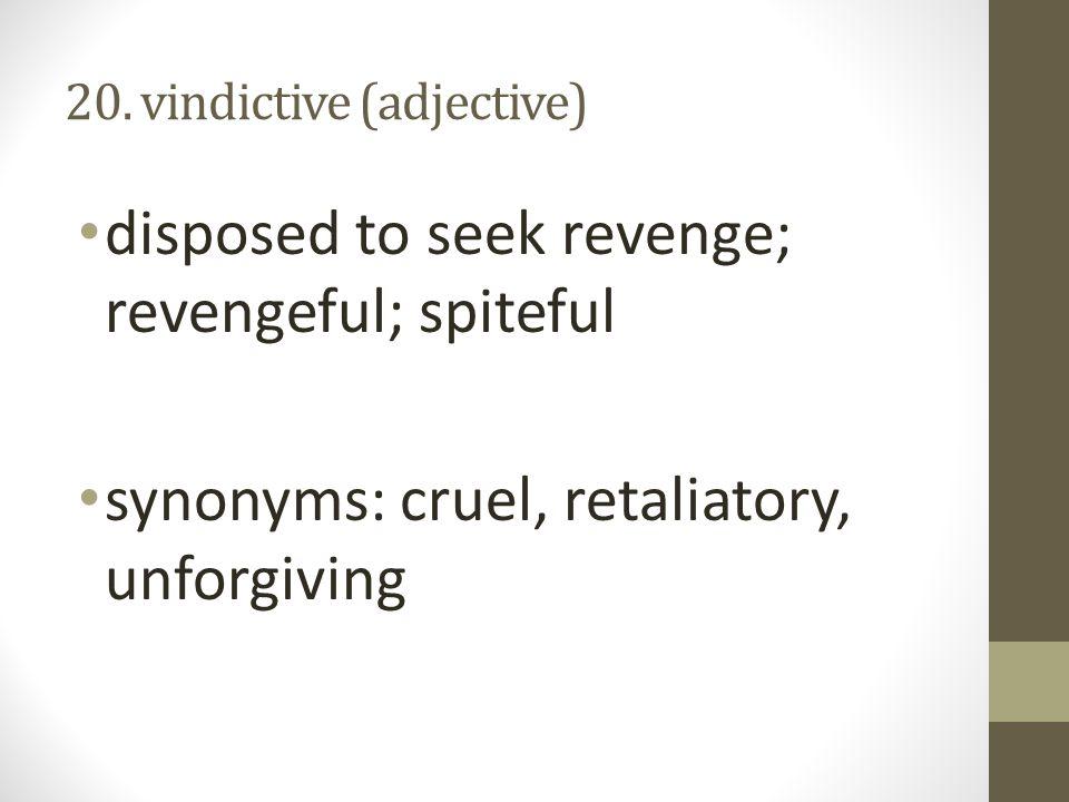 20. vindictive (adjective) disposed to seek revenge; revengeful; spiteful synonyms: cruel, retaliatory, unforgiving