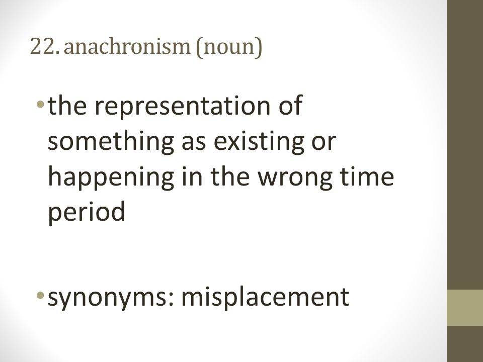 22. anachronism (noun) the representation of something as existing or happening in the wrong time period synonyms: misplacement