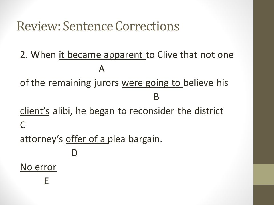 Review: Sentence Corrections B is correct The subject one takes a singular verb: not one of the jurors was going to believe the alibi.