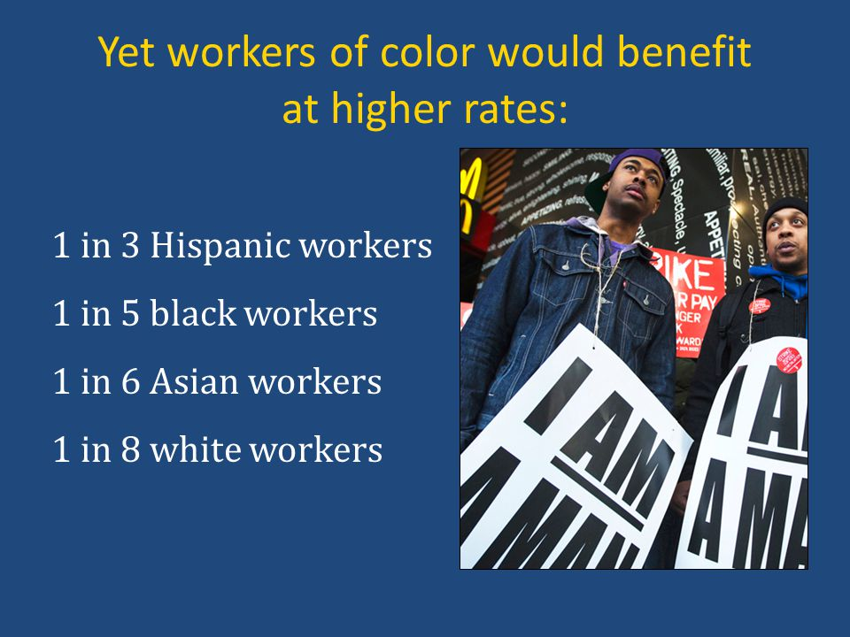 Yet workers of color would benefit at higher rates: 1 in 3 Hispanic workers 1 in 5 black workers 1 in 6 Asian workers 1 in 8 white workers