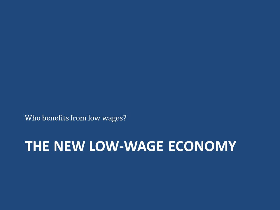 THE NEW LOW-WAGE ECONOMY Who benefits from low wages