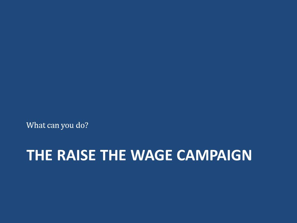 THE RAISE THE WAGE CAMPAIGN What can you do