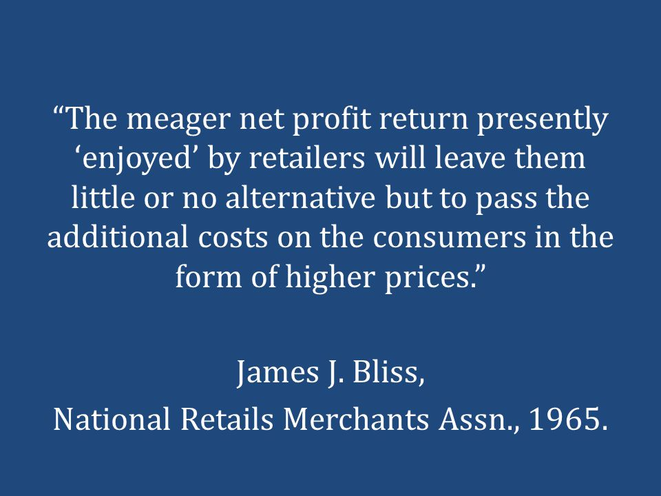 The meager net profit return presently 'enjoyed' by retailers will leave them little or no alternative but to pass the additional costs on the consumers in the form of higher prices. James J.