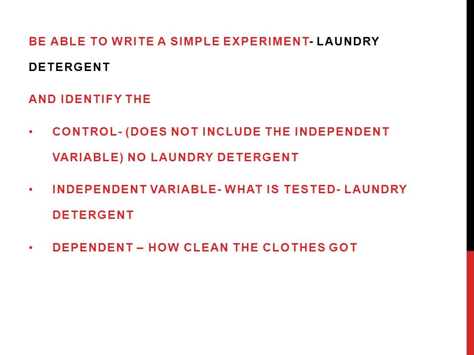 BE ABLE TO WRITE A SIMPLE EXPERIMENT- LAUNDRY DETERGENT AND IDENTIFY THE CONTROL- (DOES NOT INCLUDE THE INDEPENDENT VARIABLE) NO LAUNDRY DETERGENT INDEPENDENT VARIABLE- WHAT IS TESTED- LAUNDRY DETERGENT DEPENDENT – HOW CLEAN THE CLOTHES GOT