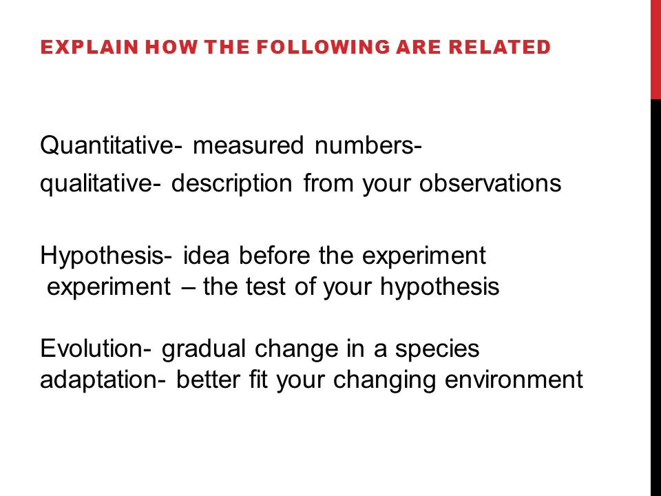 Quantitative- measured numbers- qualitative- description from your observations Hypothesis- idea before the experiment experiment – the test of your hypothesis Evolution- gradual change in a species adaptation- better fit your changing environment EXPLAIN HOW THE FOLLOWING ARE RELATED