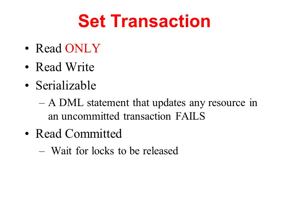 Set Transaction Read ONLY Read Write Serializable –A DML statement that updates any resource in an uncommitted transaction FAILS Read Committed – Wait for locks to be released