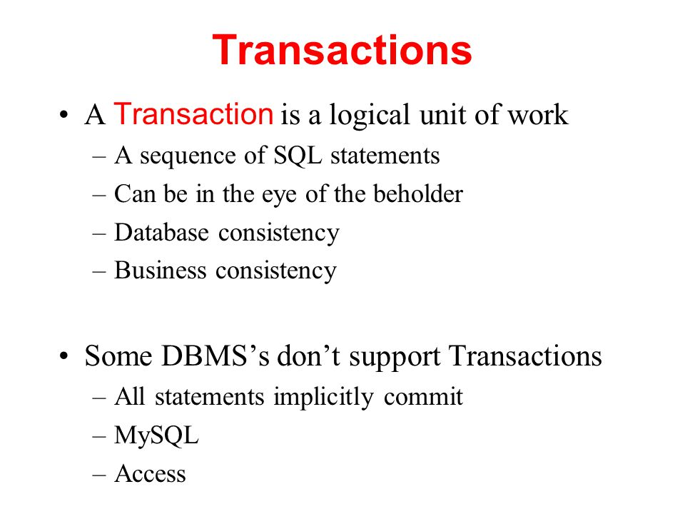 Transactions A Transaction is a logical unit of work –A sequence of SQL statements –Can be in the eye of the beholder –Database consistency –Business consistency Some DBMS's don't support Transactions –All statements implicitly commit –MySQL –Access