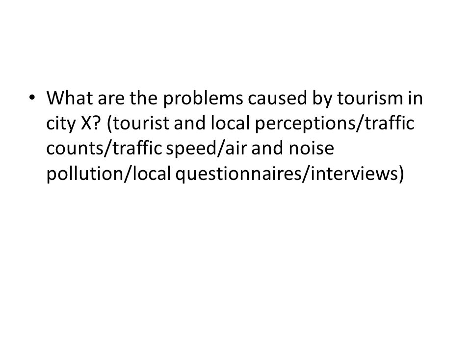 What are the problems caused by tourism in city X? (tourist and local perceptions/traffic counts/traffic speed/air and noise pollution/local questionn