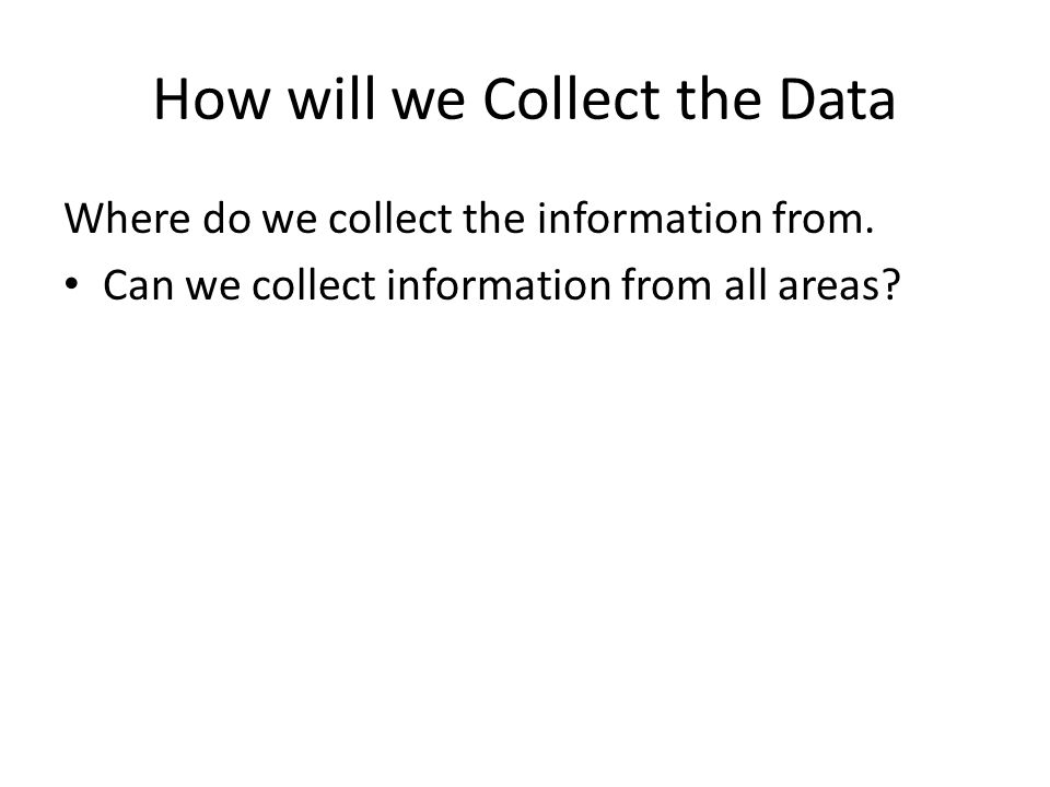 How will we Collect the Data Where do we collect the information from. Can we collect information from all areas?