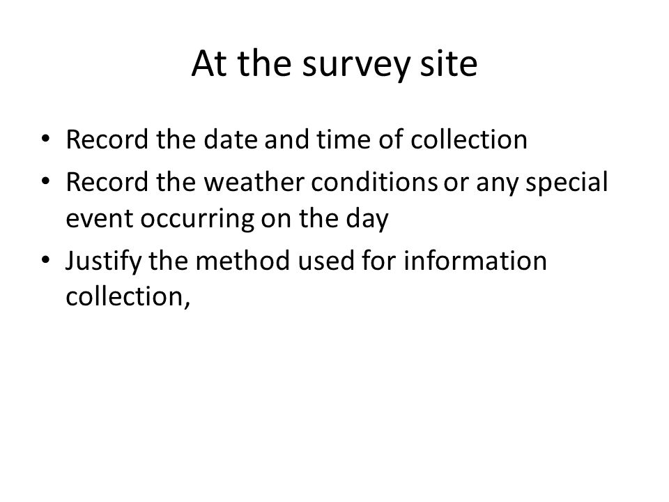 At the survey site Record the date and time of collection Record the weather conditions or any special event occurring on the day Justify the method used for information collection,