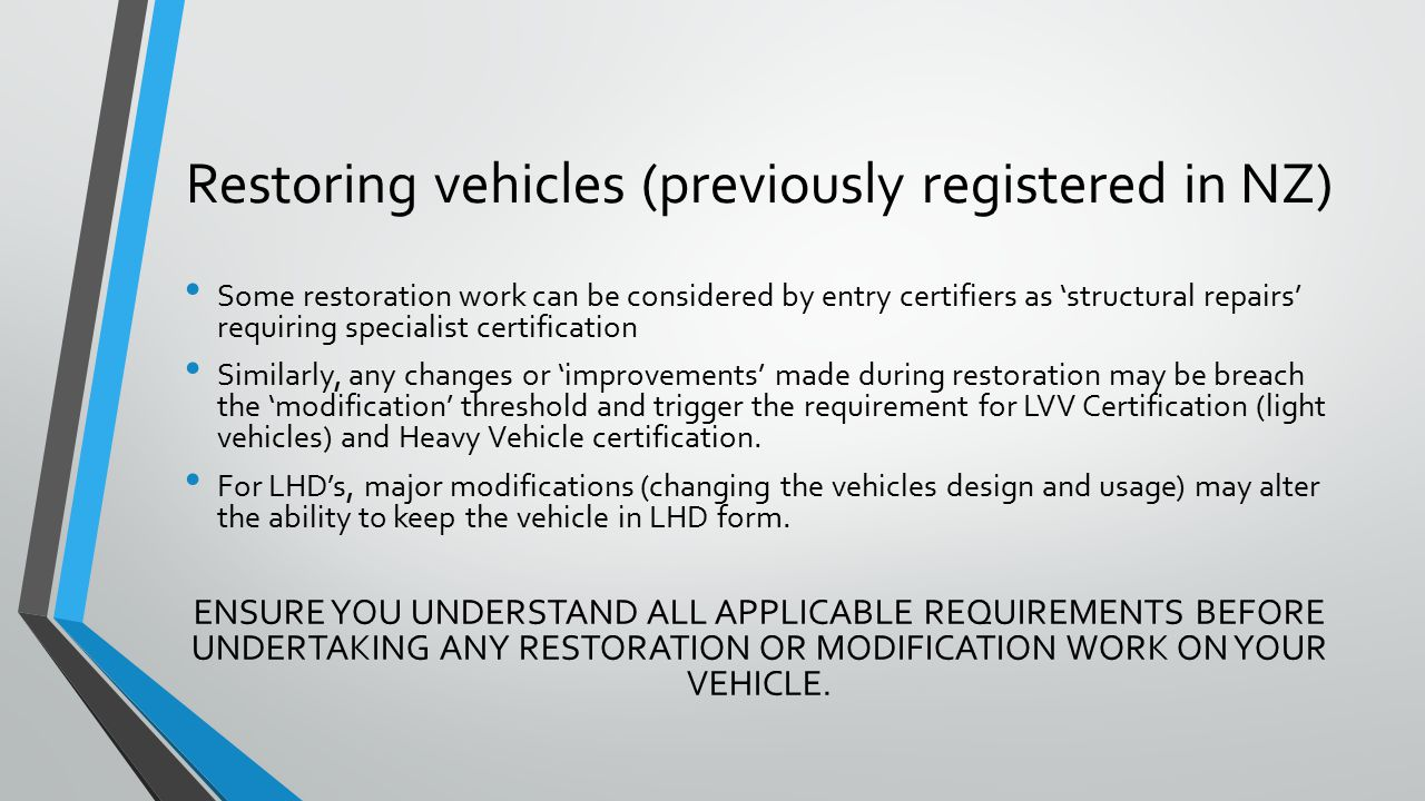 Restoring vehicles (previously registered in NZ) Some restoration work can be considered by entry certifiers as 'structural repairs' requiring specialist certification Similarly, any changes or 'improvements' made during restoration may be breach the 'modification' threshold and trigger the requirement for LVV Certification (light vehicles) and Heavy Vehicle certification.