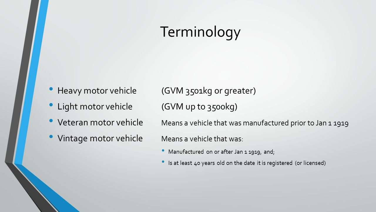 Terminology Heavy motor vehicle(GVM 3501kg or greater) Light motor vehicle (GVM up to 3500kg) Veteran motor vehicle Means a vehicle that was manufactured prior to Jan 1 1919 Vintage motor vehicle Means a vehicle that was: Manufactured on or after Jan 1 1919, and; Is at least 40 years old on the date it is registered (or licensed)