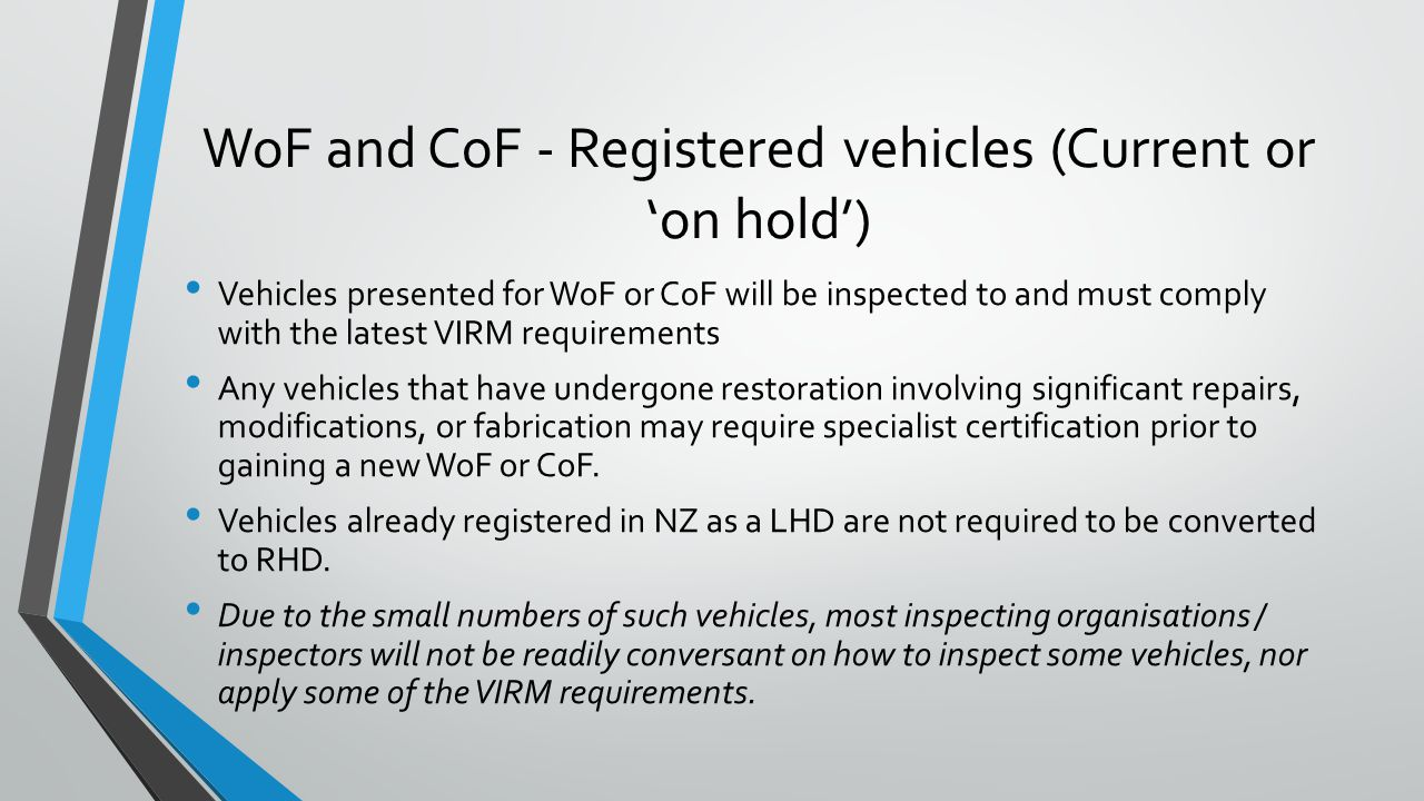 WoF and CoF - Registered vehicles (Current or 'on hold') Vehicles presented for WoF or CoF will be inspected to and must comply with the latest VIRM requirements Any vehicles that have undergone restoration involving significant repairs, modifications, or fabrication may require specialist certification prior to gaining a new WoF or CoF.