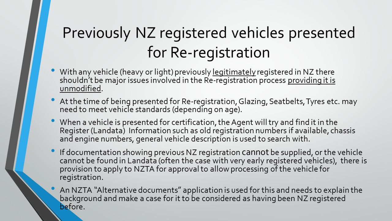 Previously NZ registered vehicles presented for Re-registration With any vehicle (heavy or light) previously legitimately registered in NZ there shouldn't be major issues involved in the Re-registration process providing it is unmodified.