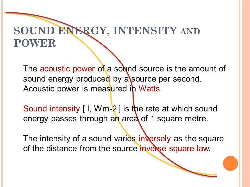 SOUND ENERGY, INTENSITY AND POWER The acoustic power of a sound source is the amount of sound energy produced by a source per second.