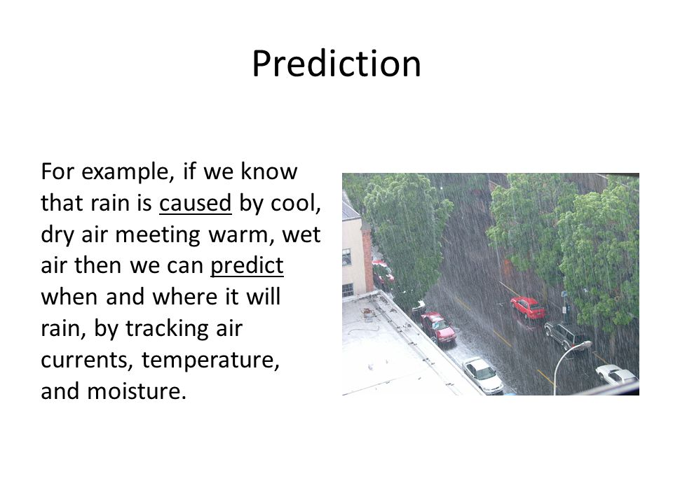 Prediction For example, if we know that rain is caused by cool, dry air meeting warm, wet air then we can predict when and where it will rain, by trac