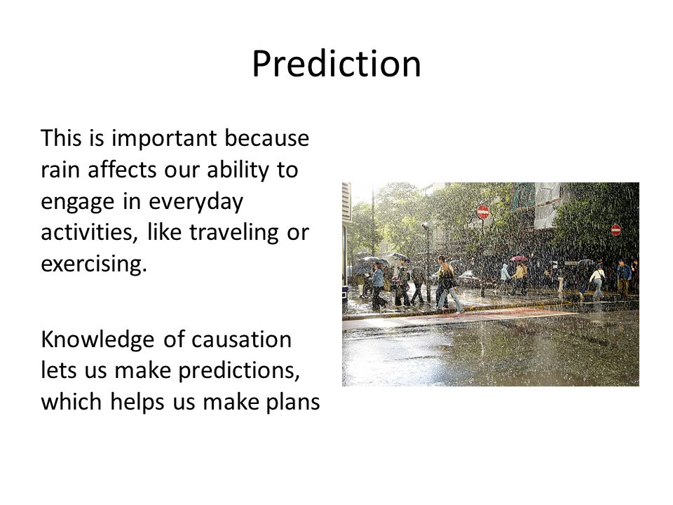 Prediction This is important because rain affects our ability to engage in everyday activities, like traveling or exercising. Knowledge of causation l