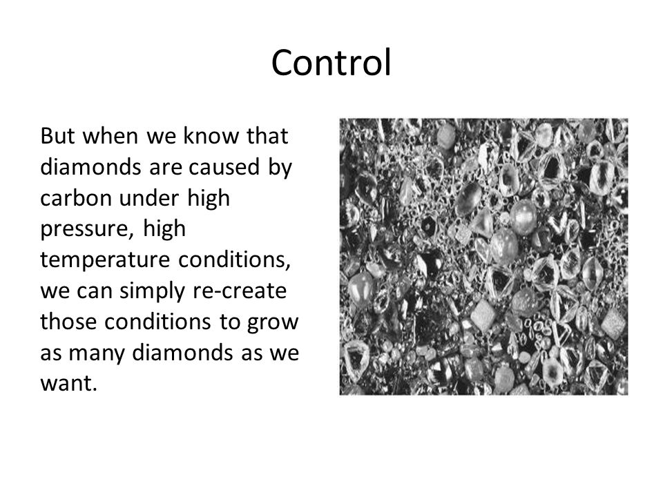 Control But when we know that diamonds are caused by carbon under high pressure, high temperature conditions, we can simply re-create those conditions