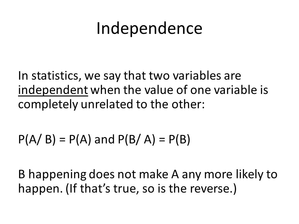 Independence In statistics, we say that two variables are independent when the value of one variable is completely unrelated to the other: P(A/ B) = P