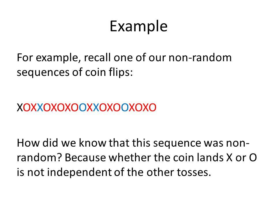 Example For example, recall one of our non-random sequences of coin flips: XOXXOXOXOOXXOXOOXOXO P(X/ O) = 7/9, P(X) = 10/20 P(O/ X) = 8/10, P(O) = 10/20