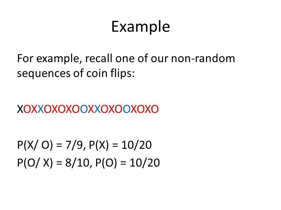 Example For example, recall one of our non-random sequences of coin flips: XOXXOXOXOOXXOXOOXOXO P(X/ O) = 7/9, P(X) = 10/20 P(O/ X) = 8/10, P(O) = 10/
