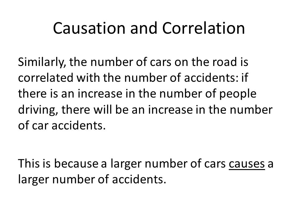 Causation and Correlation Similarly, the number of cars on the road is correlated with the number of accidents: if there is an increase in the number