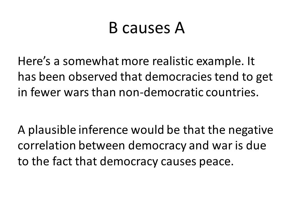 B causes A Here's a somewhat more realistic example. It has been observed that democracies tend to get in fewer wars than non-democratic countries. A