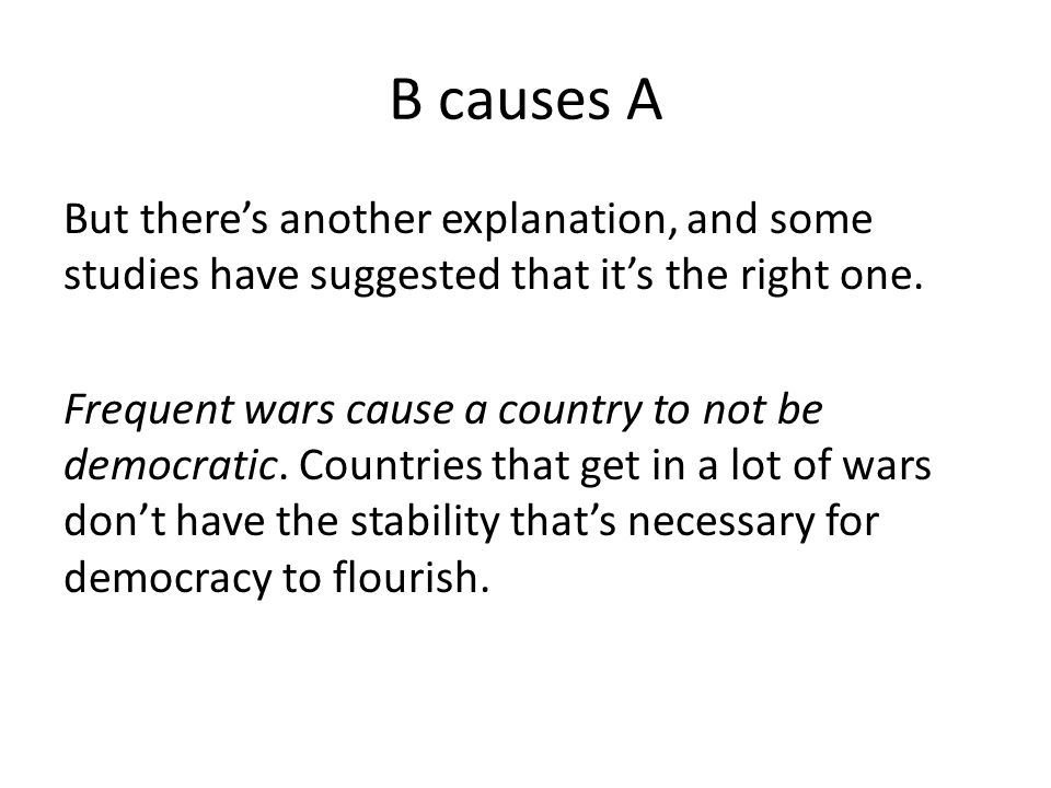 B causes A But there's another explanation, and some studies have suggested that it's the right one. Frequent wars cause a country to not be democrati