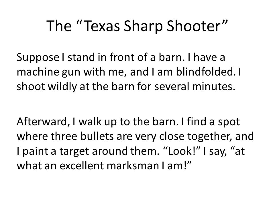 """The """"Texas Sharp Shooter"""" Suppose I stand in front of a barn. I have a machine gun with me, and I am blindfolded. I shoot wildly at the barn for sever"""