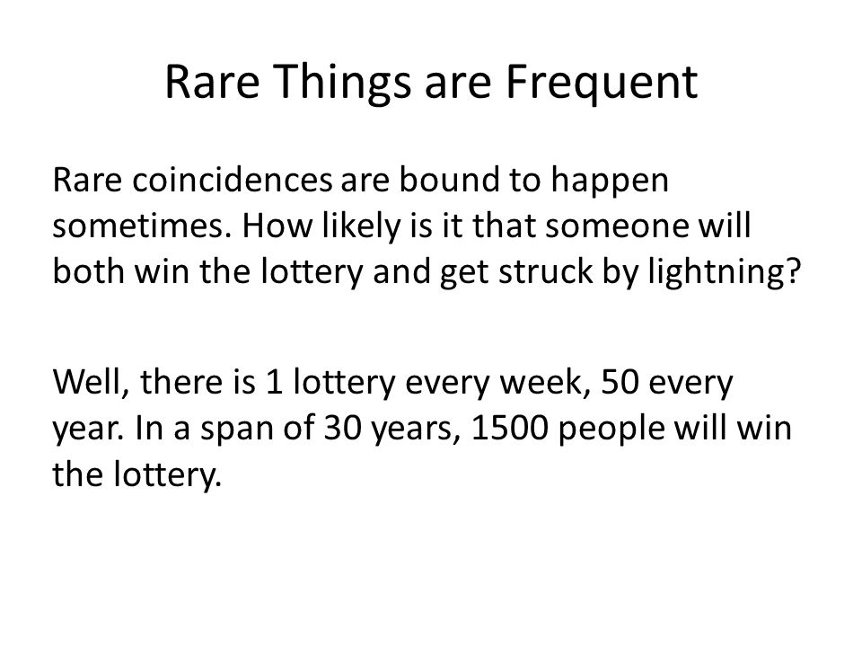 Rare Things are Frequent Rare coincidences are bound to happen sometimes. How likely is it that someone will both win the lottery and get struck by li