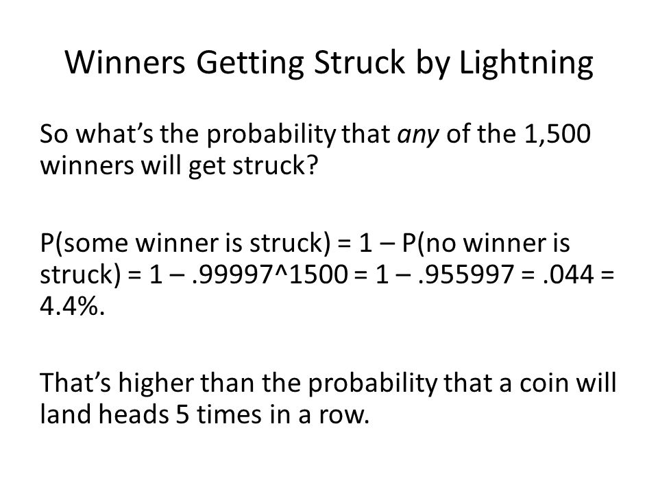 Winners Getting Struck by Lightning So what's the probability that any of the 1,500 winners will get struck? P(some winner is struck) = 1 – P(no winne