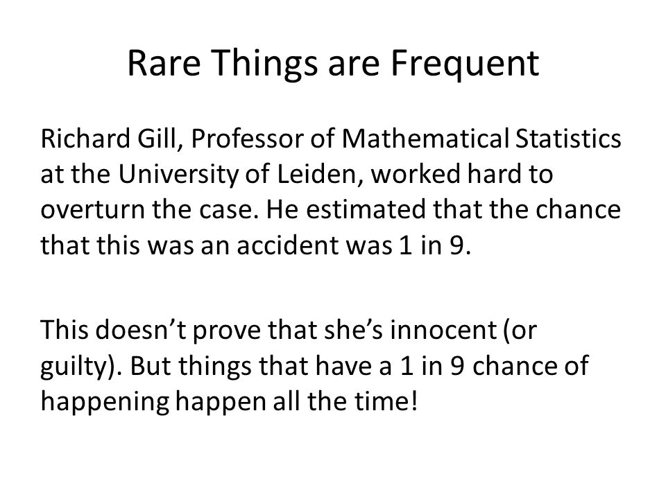 Rare Things are Frequent Richard Gill, Professor of Mathematical Statistics at the University of Leiden, worked hard to overturn the case. He estimate