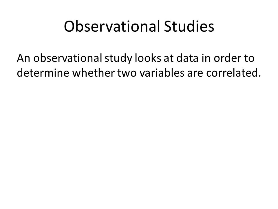 Observational Studies An observational study looks at data in order to determine whether two variables are correlated.