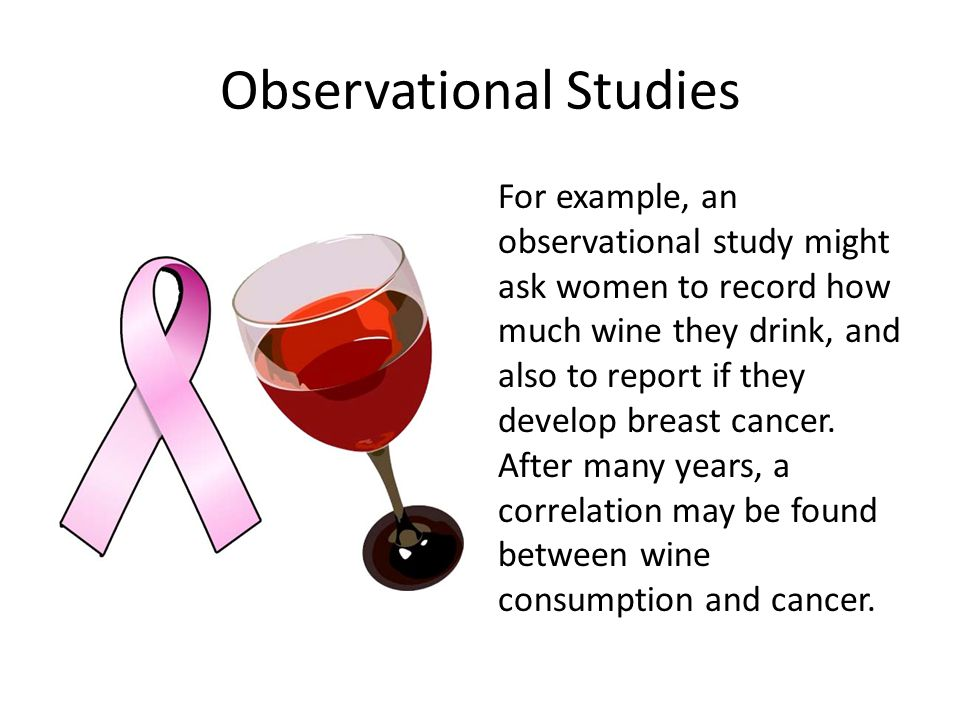 Observational Studies For example, an observational study might ask women to record how much wine they drink, and also to report if they develop breas