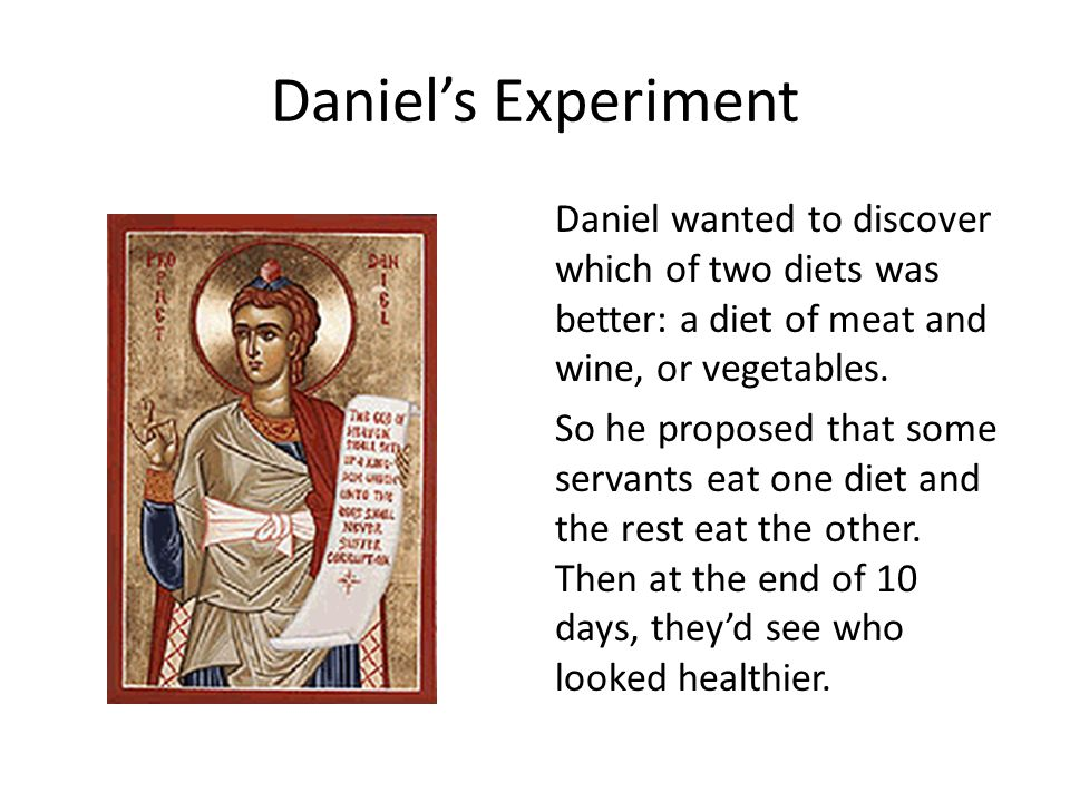Daniel's Experiment Daniel wanted to discover which of two diets was better: a diet of meat and wine, or vegetables. So he proposed that some servants