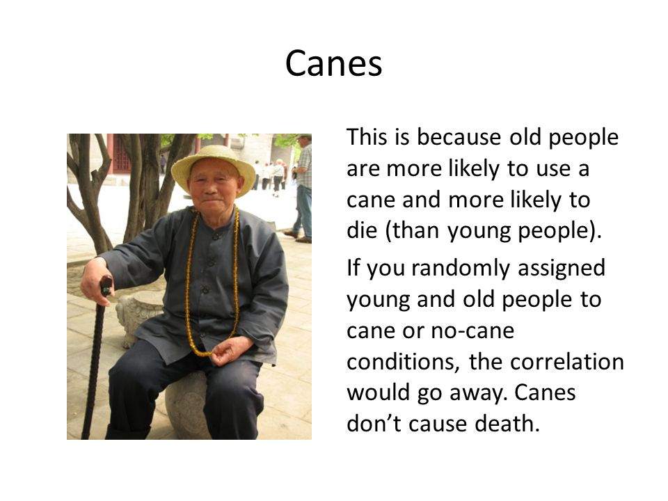 Canes This is because old people are more likely to use a cane and more likely to die (than young people). If you randomly assigned young and old peop