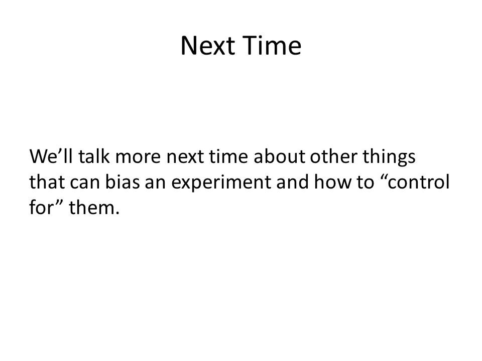 """Next Time We'll talk more next time about other things that can bias an experiment and how to """"control for"""" them."""