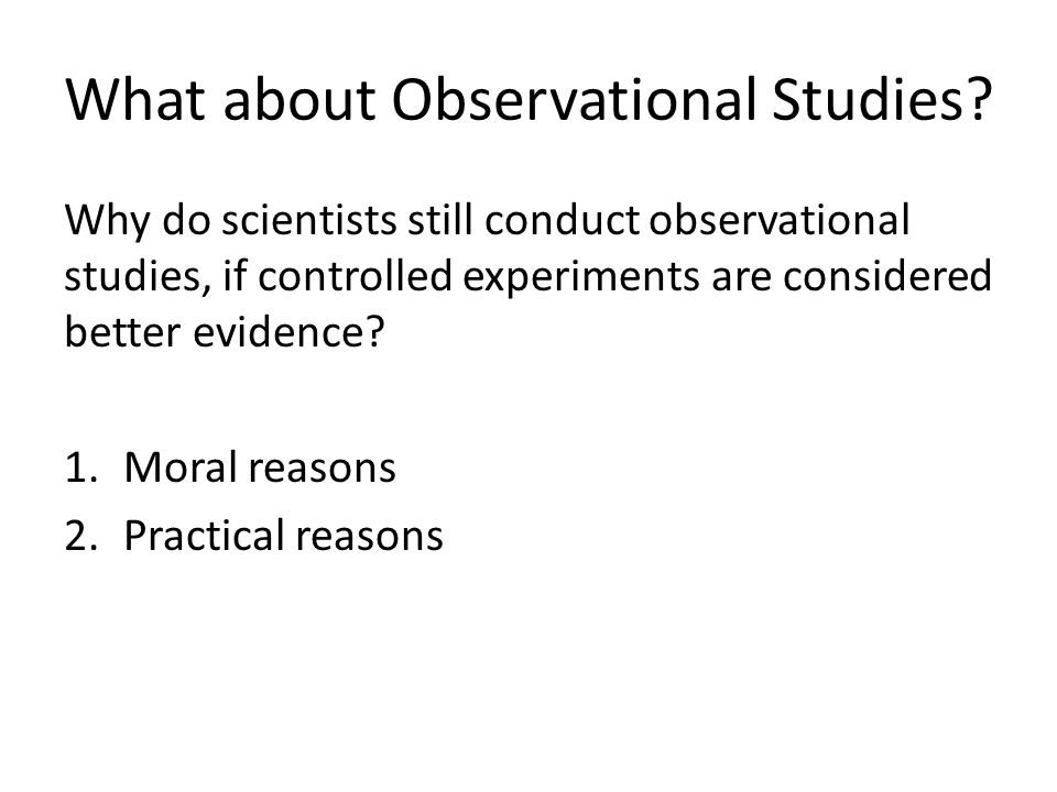 Moral Reasons Sometimes performing a controlled experiment would be unethical.