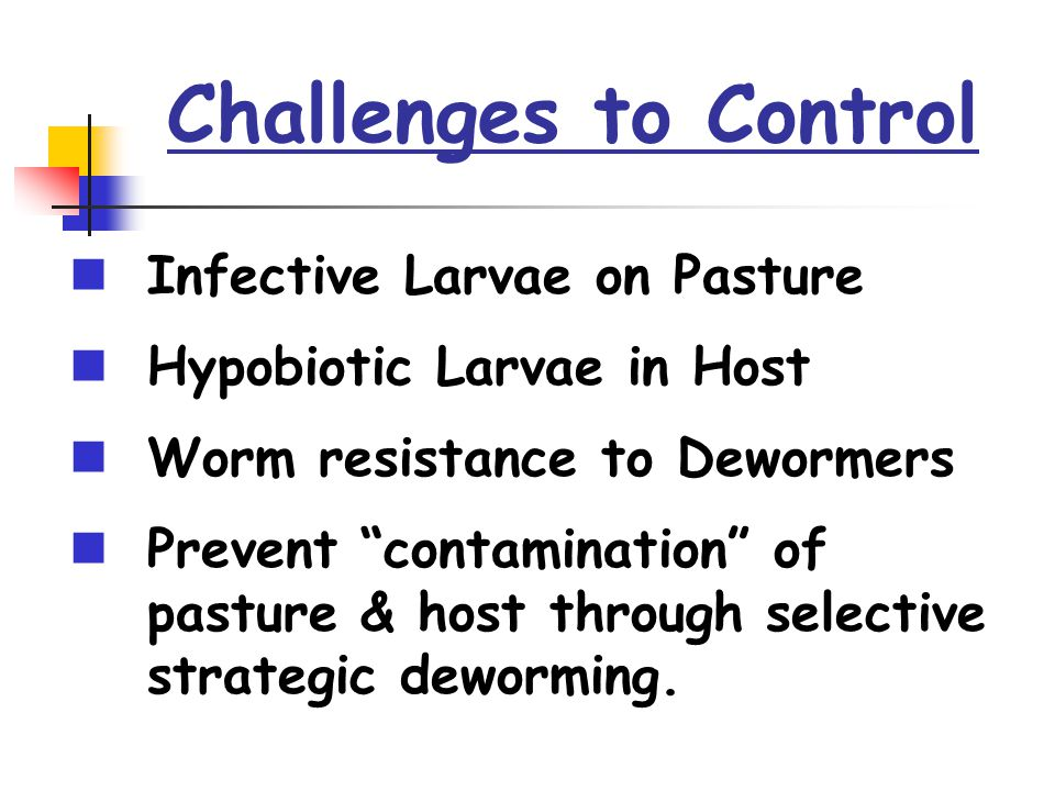 """Challenges to Control Infective Larvae on Pasture Hypobiotic Larvae in Host Worm resistance to Dewormers Prevent """"contamination"""" of pasture & host thr"""